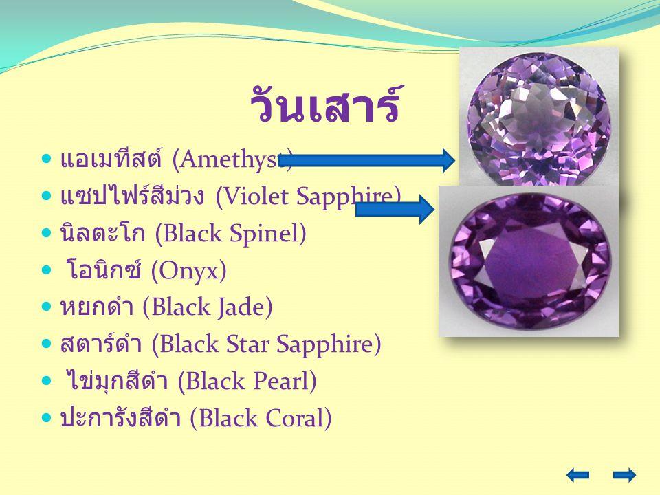 วันเสาร์ แอเมทีสต์ (Amethyst) แซปไฟร์สีม่วง (Violet Sapphire) นิลตะโก (Black Spinel) โอนิกซ์ (Onyx) หยกดำ (Black Jade) สตาร์ดำ (Black Star Sapphire) ไ