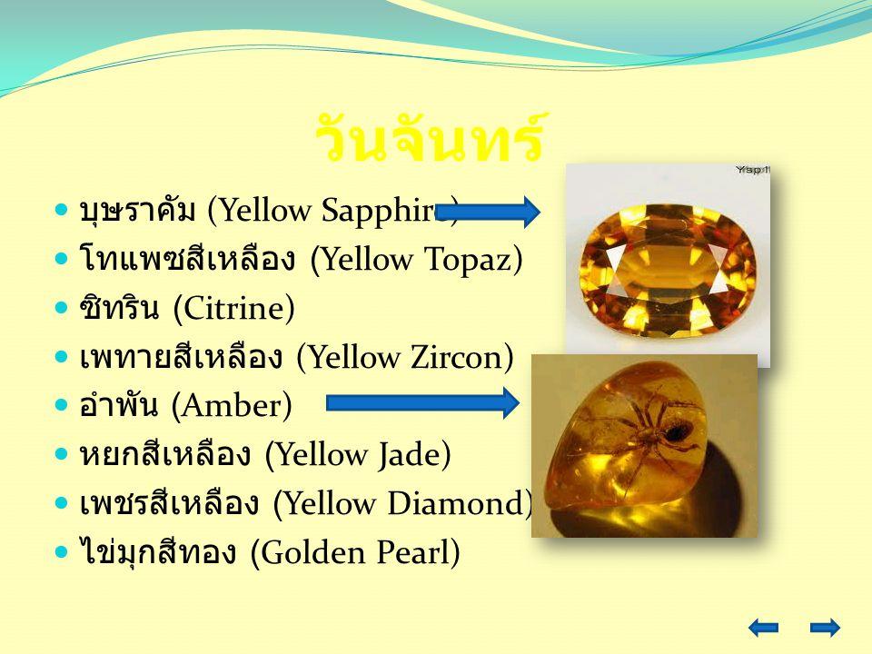 วันจันทร์ บุษราคัม (Yellow Sapphire) โทแพซสีเหลือง (Yellow Topaz) ซิทริน (Citrine) เพทายสีเหลือง (Yellow Zircon) อำพัน (Amber) หยกสีเหลือง (Yellow Jad