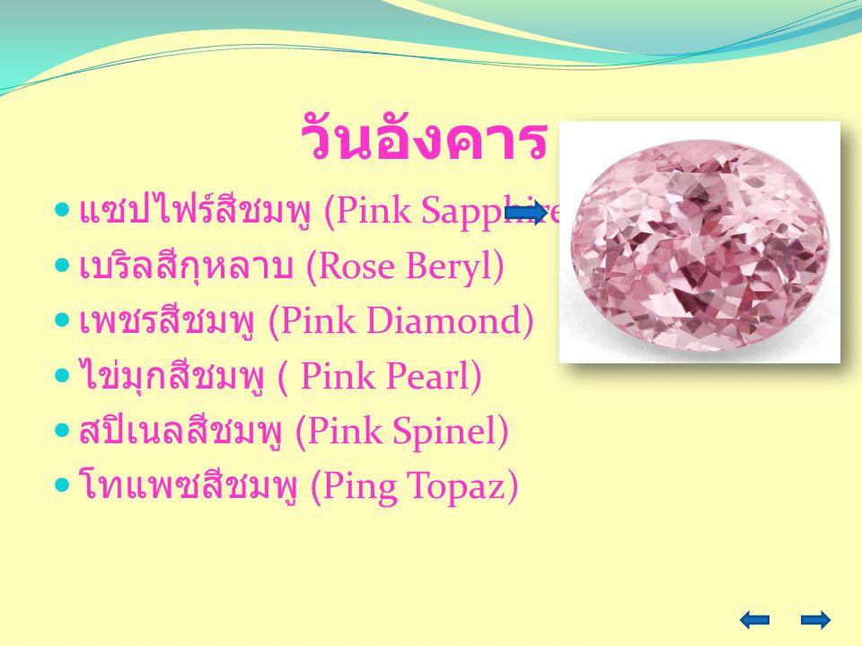 วันอังคาร แซปไฟร์สีชมพู (Pink Sapphire) เบริลสีกุหลาบ (Rose Beryl) เพชรสีชมพู (Pink Diamond) ไข่มุกสีชมพู ( Pink Pearl) สปิเนลสีชมพู (Pink Spinel) โทแ