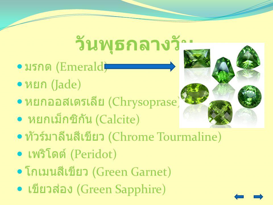 วันพุธกลางวัน มรกต (Emerald) หยก (Jade) หยกออสเตรเลีย (Chrysoprase) หยกเม็กซิกัน (Calcite) ทัวร์มาลีนสีเขียว (Chrome Tourmaline) เพริโดต์ (Peridot) โก
