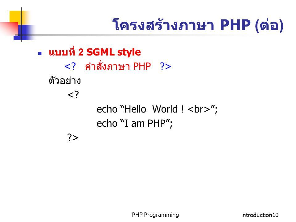 "PHP Programmingintroduction10 โครงสร้างภาษา PHP (ต่อ) แบบที่ 2 SGML style ตัวอย่าง <? echo ""Hello World ! ""; echo ""I am PHP""; ?>"