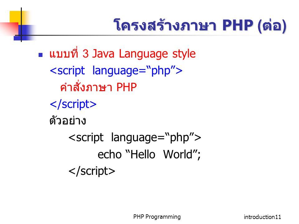 "PHP Programmingintroduction11 โครงสร้างภาษา PHP (ต่อ) แบบที่ 3 Java Language style คำสั่งภาษา PHP ตัวอย่าง echo ""Hello World"";"