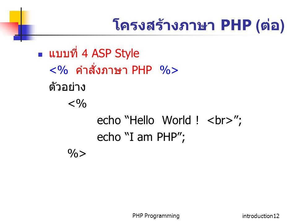 "PHP Programmingintroduction12 โครงสร้างภาษา PHP (ต่อ) แบบที่ 4 ASP Style ตัวอย่าง <% echo ""Hello World ! ""; echo ""I am PHP""; %>"