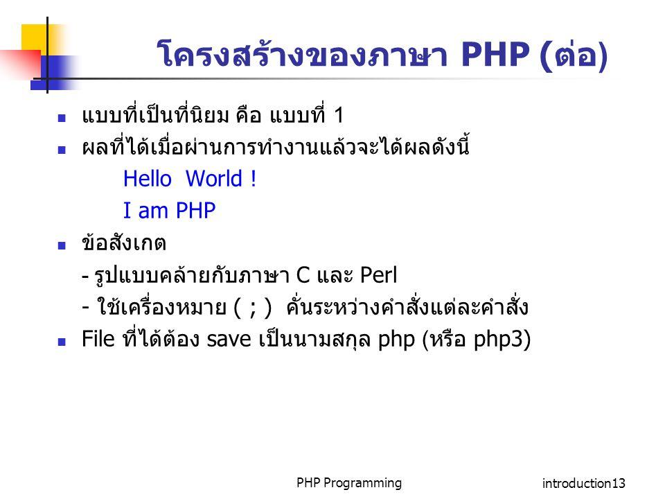 PHP Programmingintroduction13 โครงสร้างของภาษา PHP (ต่อ) แบบที่เป็นที่นิยม คือ แบบที่ 1 ผลที่ได้เมื่อผ่านการทำงานแล้วจะได้ผลดังนี้ Hello World ! I am