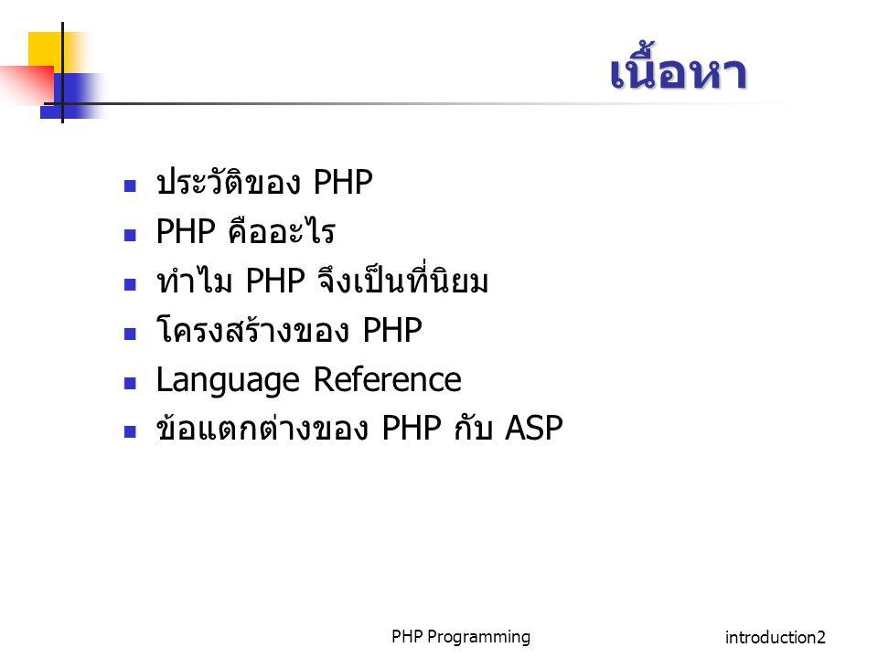 PHP Programmingintroduction3 ประวัติ PHP PHP ย่อมาจาก Professional Home Page เริ่มสร้างขึ้นในกลางปี 1994 ผู้พัฒนาคือ นาย Rasmus Lerdorf ปัจจุบัน PHP มีการพัฒนามาเป็นรุ่นที่ 4 Version แรกเป็นที่รู้จักในชื่อว่า Personal Homepage Tools ในปี 1994 ถึงกลางปี1995 Version ที่สองชื่อว่า PHP/FI ในกลางปี 1995 Version 3 เป็นที่รู้จักกันในชื่อว่า PHP3 เริ่มใช้กลางปี 1997 ปัจจุบัน Version 4 ถ้าเป็น commercial ใช้ชื่อว่า Zend (Zend ย่อมาจาก Ze(ev) + (A)nd(I Gutmans)