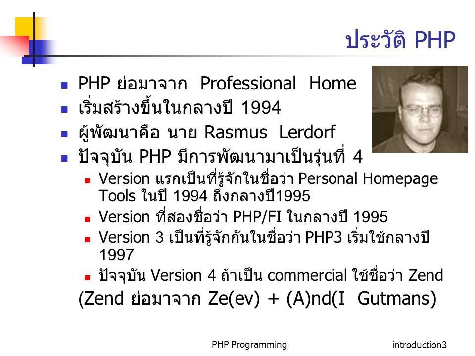 PHP Programmingintroduction3 ประวัติ PHP PHP ย่อมาจาก Professional Home Page เริ่มสร้างขึ้นในกลางปี 1994 ผู้พัฒนาคือ นาย Rasmus Lerdorf ปัจจุบัน PHP ม