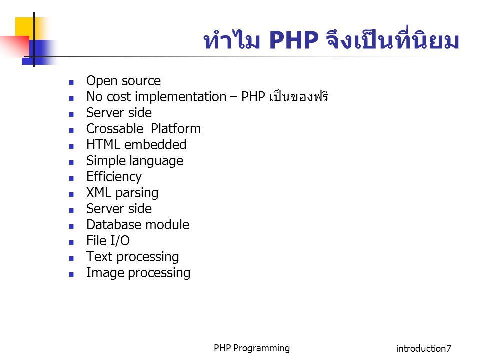 PHP Programmingintroduction8 การทำงานของ PHP ทำงานบน Server ทำงานร่วมกับเอกสาร HTML สามารถแทรกคำสั่ง PHP ได้ตามที่ต้องการลงในเอกสาร HTML ทำงานในส่วนที่เป็นคำสั่งของ PHP ก่อน เมื่อมีการเรียกใช้ เอกสารนั้น ๆ แสดงผลออกทาง Web Browsers