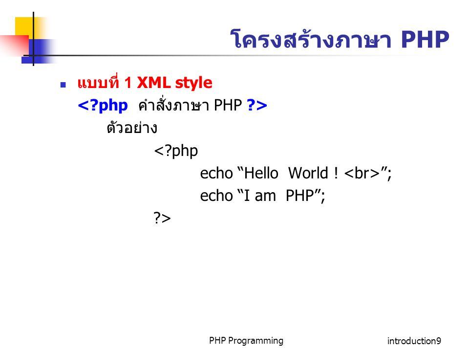 "PHP Programmingintroduction9 โครงสร้างภาษา PHP แบบที่ 1 XML style ตัวอย่าง <?php echo ""Hello World ! ""; echo ""I am PHP""; ?>"