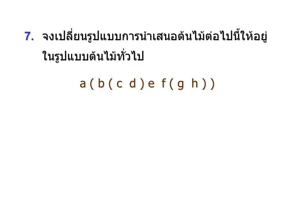 7. จงเปลี่ยนรูปแบบการนำเสนอต้นไม้ต่อไปนี้ให้อยู่ ในรูปแบบต้นไม้ทั่วไป a ( b ( c d ) e f ( g h ) )