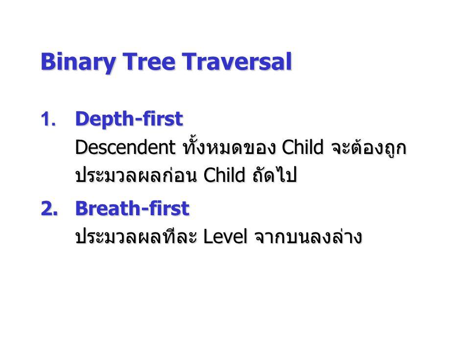 Binary Tree Traversal 1.Depth-first Descendent ทั้งหมดของ Child จะต้องถูก ประมวลผลก่อน Child ถัดไป 2.Breath-first ประมวลผลทีละ Level จากบนลงล่าง