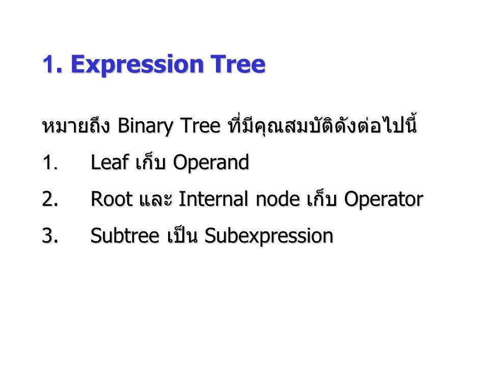 1. Expression Tree หมายถึง Binary Tree ที่มีคุณสมบัติดังต่อไปนี้ 1.Leaf เก็บ Operand 2.Root และ Internal node เก็บ Operator 3.Subtree เป็น Subexpressi