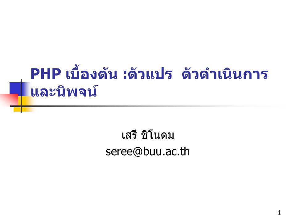 1 PHP เบื้องต้น :ตัวแปร ตัวดำเนินการ และนิพจน์ เสรี ชิโนดม seree@buu.ac.th