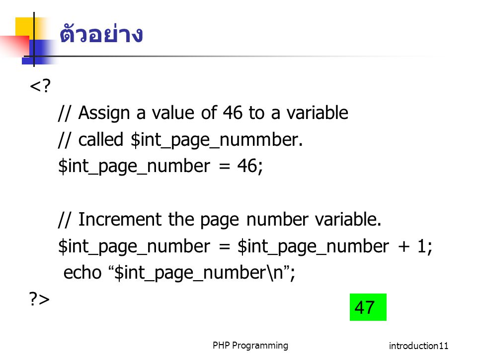 PHP Programmingintroduction11 ตัวอย่าง <? // Assign a value of 46 to a variable // called $int_page_nummber. $int_page_number = 46; // Increment the p