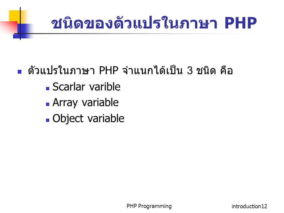 PHP Programmingintroduction12 ชนิดของตัวแปรในภาษา PHP ตัวแปรในภาษา PHP จำแนกได้เป็น 3 ชนิด คือ Scarlar varible Array variable Object variable