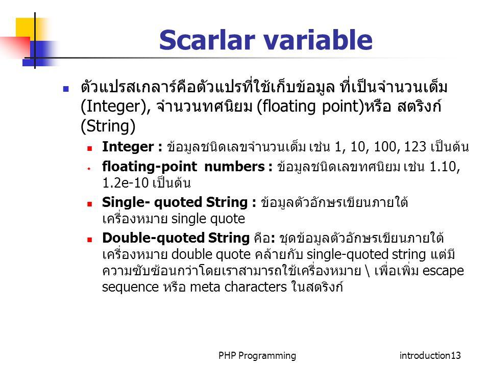 PHP Programmingintroduction13 Scarlar variable ตัวแปรสเกลาร์คือตัวแปรที่ใช้เก็บข้อมูล ที่เป็นจำนวนเต็ม (Integer), จำนวนทศนิยม (floating point)หรือ สตร