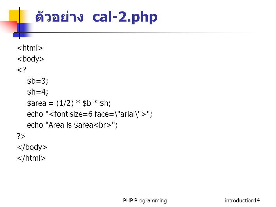 PHP Programmingintroduction14 ตัวอย่าง cal-2.php <? $b=3; $h=4; $area = (1/2) * $b * $h; echo