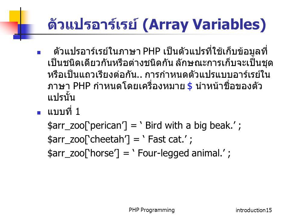 PHP Programmingintroduction15 ตัวแปรอาร์เรย์ (Array Variables) ตัวแปรอาร์เรย์ในภาษา PHP เป็นตัวแปรที่ใช้เก็บข้อมูลที่ เป็นชนิดเดียวกันหรือต่างชนิดกัน