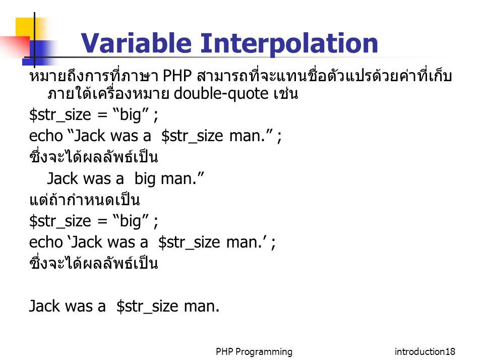 PHP Programmingintroduction18 Variable Interpolation หมายถึงการที่ภาษา PHP สามารถที่จะแทนชื่อตัวแปรด้วยค่าที่เก็บ ภายใต้เครื่องหมาย double-quote เช่น