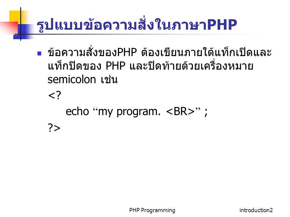 PHP Programmingintroduction3 Whitespace Whitespace เป็นตัวอักษรหรือข้อความสั่งที่มองไม่ เห็น แต่ทำให้เกิดช่องว่างหรือขึ้นบรรทัดใหม่ซึ่ง ประกอบด้วย carriage return spaceและ tabs ภาษา PHP และ HTML จะไม่สนใจ Whitespace เช่น echo Burapha University ; echo Bangsaen ; เหมือนกับ echo Burapha University ;echo Bangsaen ;