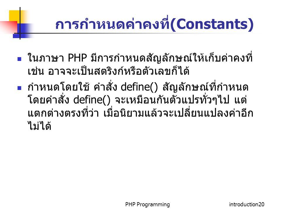 PHP Programmingintroduction20 การกำหนดค่าคงที่(Constants) ในภาษา PHP มีการกำหนดสัญลักษณ์ให้เก็บค่าคงที่ เช่น อาจจะเป็นสตริงก์หรือตัวเลขก็ได้ กำหนดโดยใ