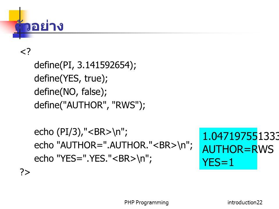 PHP Programmingintroduction22 ตัวอย่าง <? define(PI, 3.141592654); define(YES, true); define(NO, false); define(