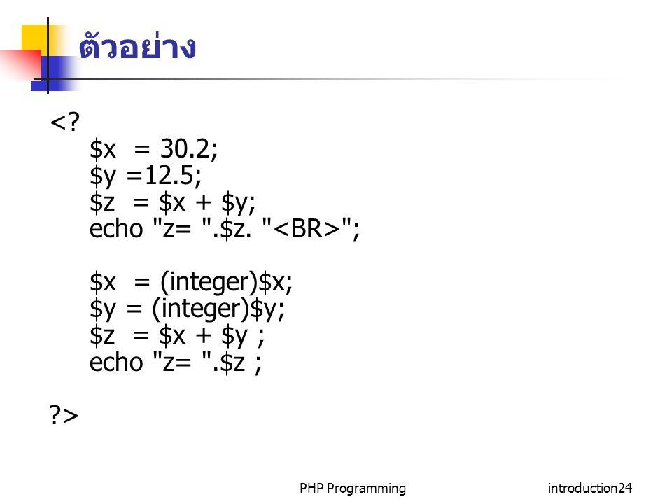 PHP Programmingintroduction24 ตัวอย่าง <? $x = 30.2; $y =12.5; $z = $x + $y; echo