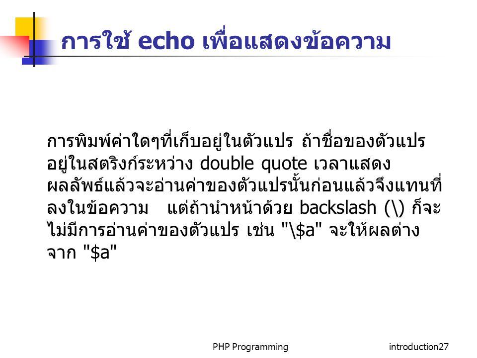 PHP Programmingintroduction27 การใช้ echo เพื่อแสดงข้อความ การพิมพ์ค่าใดๆที่เก็บอยู่ในตัวแปร ถ้าชื่อของตัวแปร อยู่ในสตริงก์ระหว่าง double quote เวลาแส