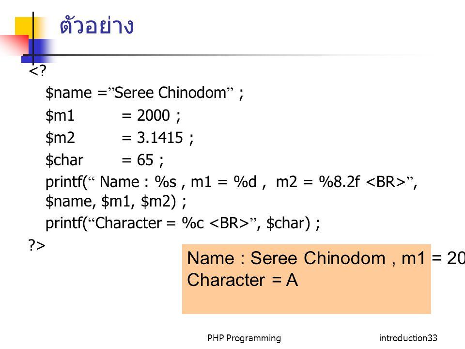 "PHP Programmingintroduction33 ตัวอย่าง <? $name = "" Seree Chinodom "" ; $m1= 2000 ; $m2= 3.1415 ; $char= 65 ; printf( "" Name : %s, m1 = %d, m2 = %8.2f"