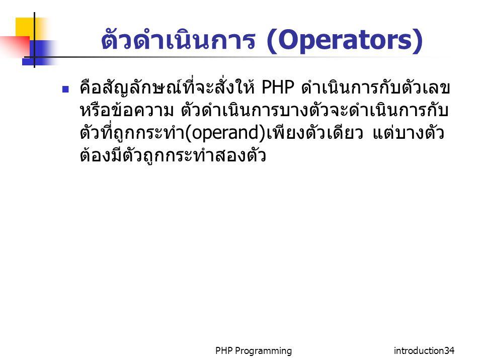 PHP Programmingintroduction34 ตัวดำเนินการ (Operators) คือสัญลักษณ์ที่จะสั่งให้ PHP ดำเนินการกับตัวเลข หรือข้อความ ตัวดำเนินการบางตัวจะดำเนินการกับ ตั