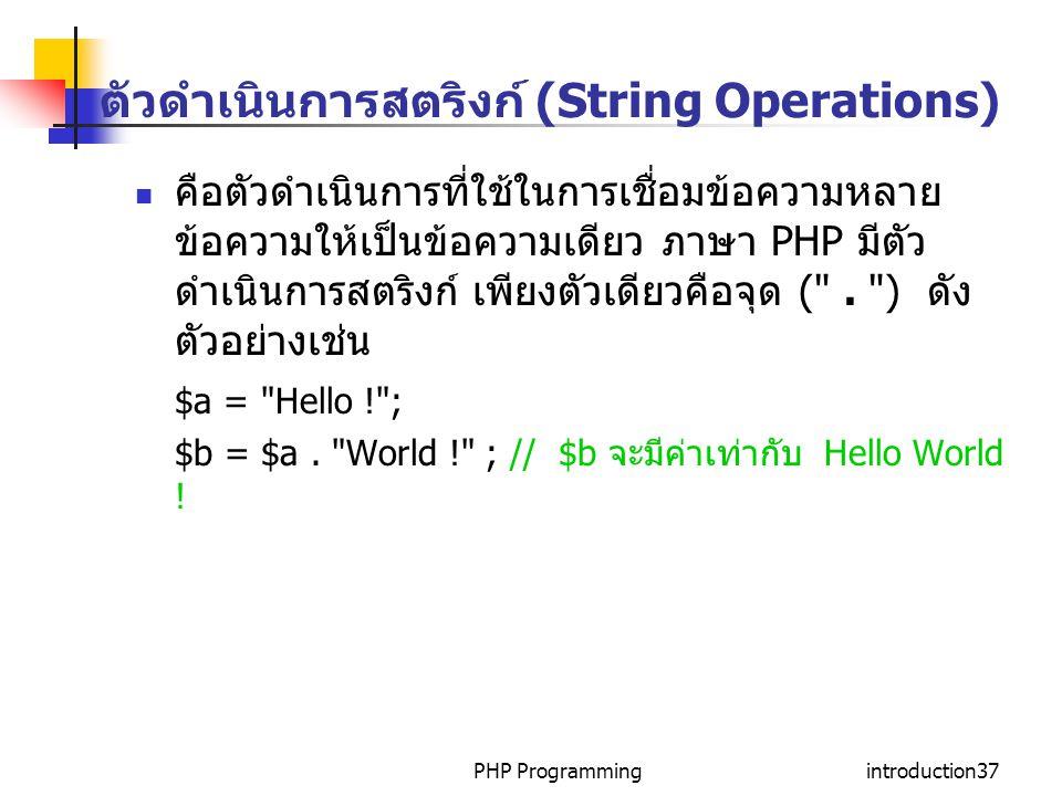 PHP Programmingintroduction37 ตัวดำเนินการสตริงก์ (String Operations) คือตัวดำเนินการที่ใช้ในการเชื่อมข้อความหลาย ข้อความให้เป็นข้อความเดียว ภาษา PHP