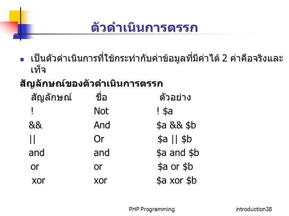 PHP Programmingintroduction38 เป็นตัวดำเนินการที่ใช้กระทำกับค่าข้อมูลที่มีค่าได้ 2 ค่าคือจริงและ เท็จ สัญลักษณ์ของตัวดำเนินการตรรก สัญลักษณ์ ชื่อ ตัวอ
