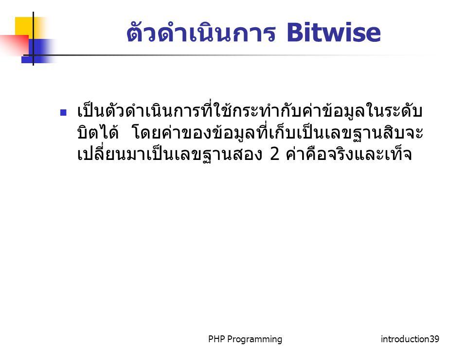PHP Programmingintroduction39 ตัวดำเนินการ Bitwise เป็นตัวดำเนินการที่ใช้กระทำกับค่าข้อมูลในระดับ บิตได้ โดยค่าของข้อมูลที่เก็บเป็นเลขฐานสิบจะ เปลี่ยน