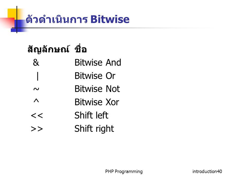 PHP Programmingintroduction40 ตัวดำเนินการ Bitwise สัญลักษณ์ชื่อ & Bitwise And | Bitwise Or ~ Bitwise Not ^ Bitwise Xor << Shift left >> Shift right