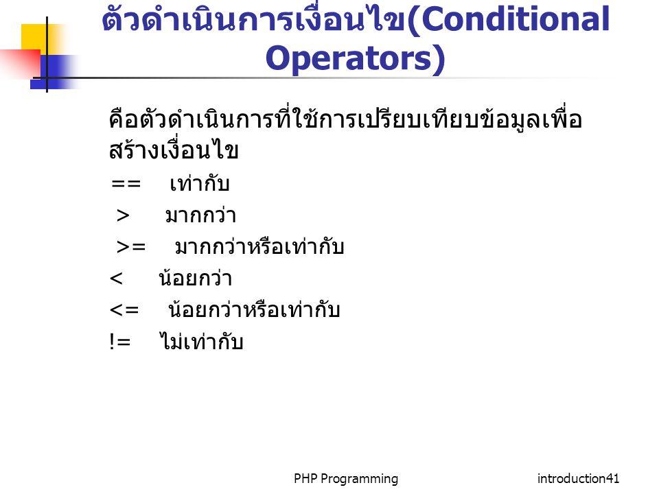 PHP Programmingintroduction41 ตัวดำเนินการเงื่อนไข(Conditional Operators) คือตัวดำเนินการที่ใช้การเปรียบเทียบข้อมูลเพื่อ สร้างเงื่อนไข == เท่ากับ > มา