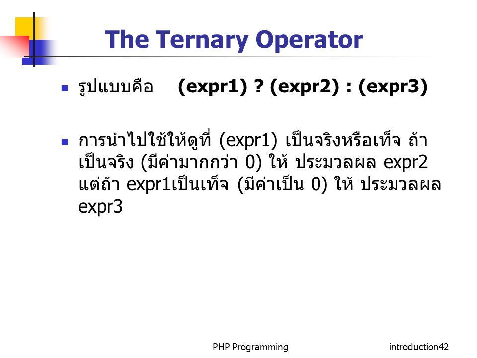 PHP Programmingintroduction42 The Ternary Operator รูปแบบคือ (expr1) ? (expr2) : (expr3) การนำไปใช้ให้ดูที่ (expr1) เป็นจริงหรือเท็จ ถ้า เป็นจริง (มีค