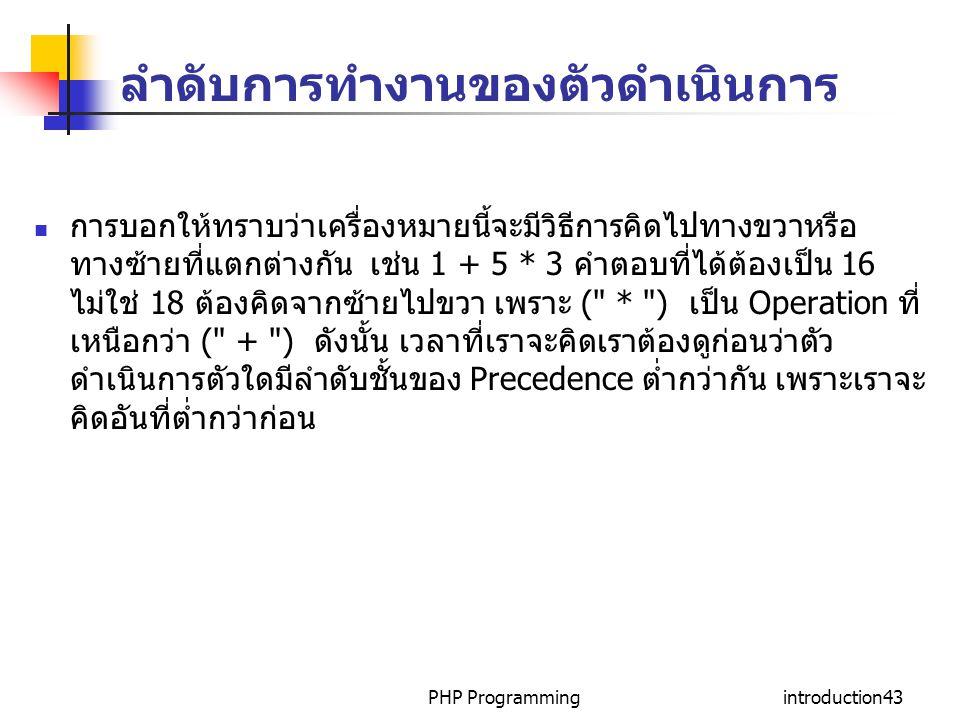 PHP Programmingintroduction43 ลำดับการทำงานของตัวดำเนินการ การบอกให้ทราบว่าเครื่องหมายนี้จะมีวิธีการคิดไปทางขวาหรือ ทางซ้ายที่แตกต่างกัน เช่น 1 + 5 *