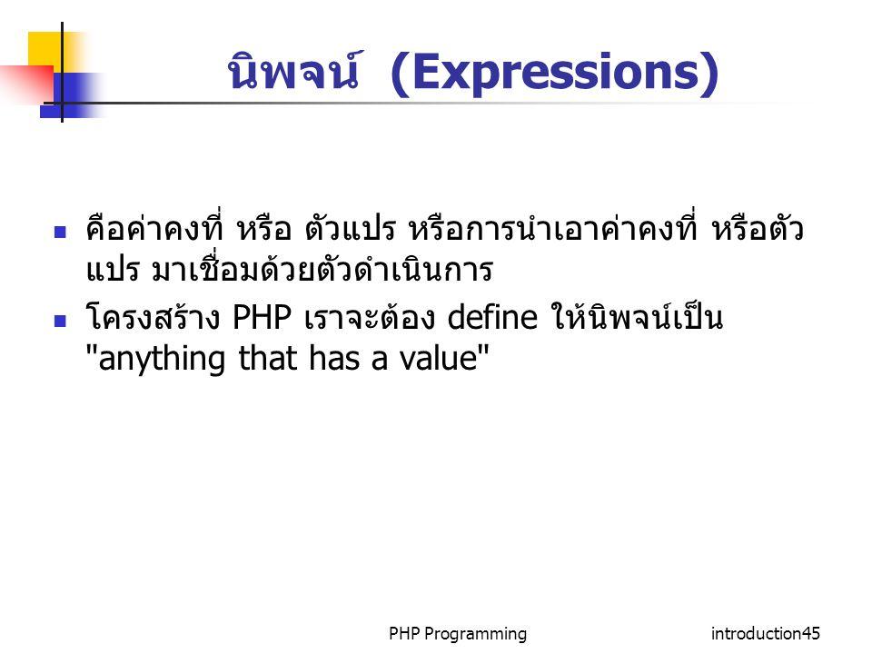PHP Programmingintroduction45 นิพจน์ (Expressions) คือค่าคงที่ หรือ ตัวแปร หรือการนำเอาค่าคงที่ หรือตัว แปร มาเชื่อมด้วยตัวดำเนินการ โครงสร้าง PHP เรา