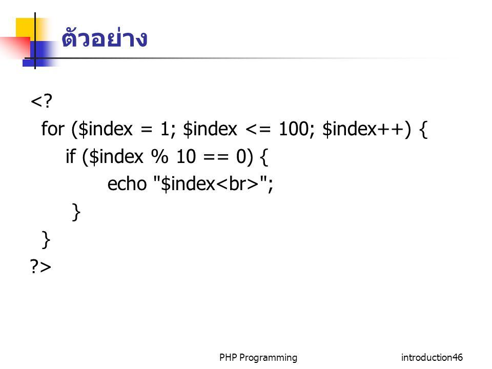 PHP Programmingintroduction46 ตัวอย่าง <? for ($index = 1; $index <= 100; $index++) { if ($index % 10 == 0) { echo