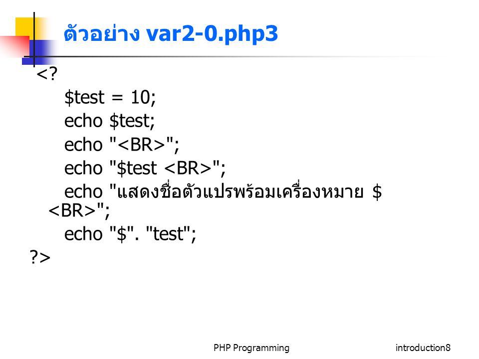 PHP Programmingintroduction19 Dynamic Variable Names ภาษา PHP อนุญาตให้มีการสร้าง ตัวแปรแบบ dynamic โดยในขณะที่โปรแกรมกำลังรันอยู่ สามารถ สร้างตัวแปรใหม่ได้โดยใช้สัญลักษณ์พิเศษ // store the name of dynamic variable.