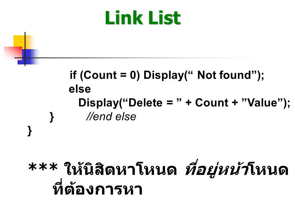 Link List if (Count = 0) Display( Not found ); else Display( Delete = + Count + Value ); }//end else } *** ให้นิสิตหาโหนด ที่อยู่หน้าโหนด ที่ต้องการหา