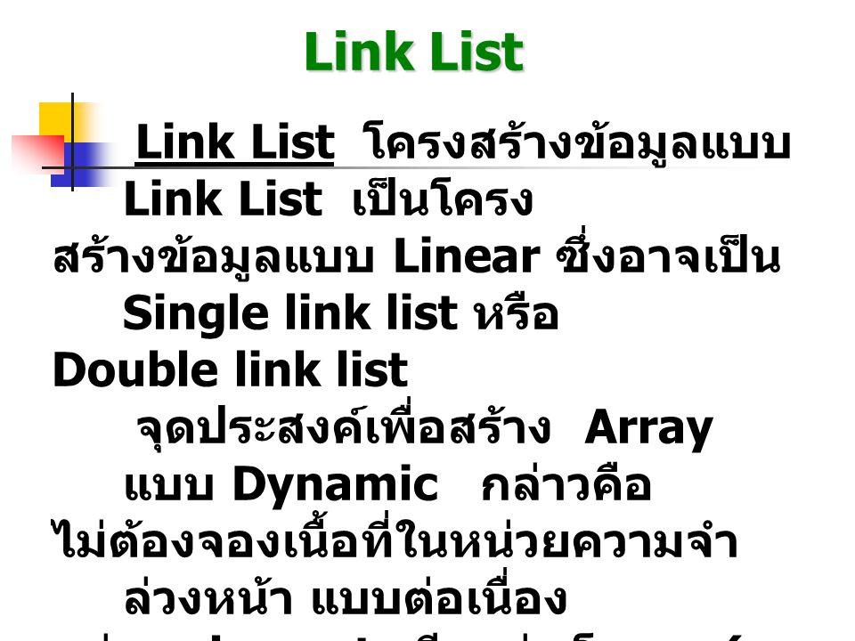 Link List Link List โครงสร้างข้อมูลแบบ Link List เป็นโครง สร้างข้อมูลแบบ Linear ซึ่งอาจเป็น Single link list หรือ Double link list จุดประสงค์เพื่อสร้าง Array แบบ Dynamic กล่าวคือ ไม่ต้องจองเนื้อที่ในหน่วยความจำ ล่วงหน้า แบบต่อเนื่อง แต่ละ element เรียกว่า โหนด ( node) ซึ่งประกอบด้วยข้อ มูล (information) และที่อยู่ (Address) ของโหนดถัดไปซึ่ง อาจเป็น Pointer หรือ Index ขึ้นอยู่กับการ Implement โหนดโดยทั่วไป จะอยู่ในรูปแบบ record หรือ Structure