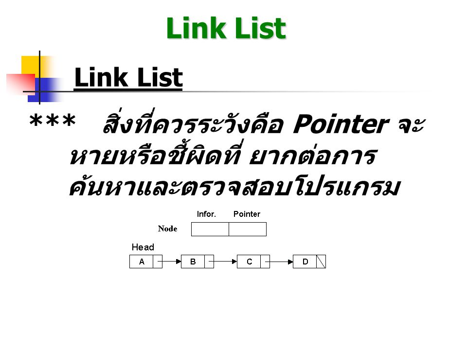 Link List การ Implement ด้วย Pointer ** สิ่งที่ควรระวัง : - ยุ่งยากและเข้าใจยาก - Hang ง่ายเพราะหา Pointer ไม่เจอ - Trace ยาก - ตัวแปรต้องประกาศเป็น Record ซึ่งประกอบด้วย * information * pointer