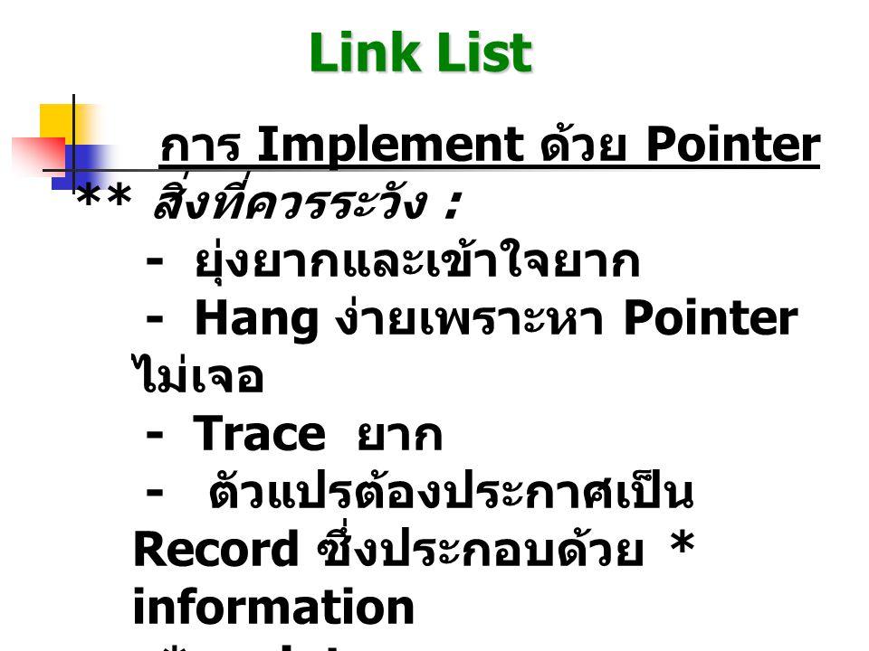Link List ประเภทของ Link list - Single Link List - Double Link List ตัวอย่างการประกาศตัวแปรแบบ ภาษา -C typedef struct Reclink { char infor; struct Reclink *next; } typeNode; o o o typeNode *dummy, *node, *head, *tail; o o o