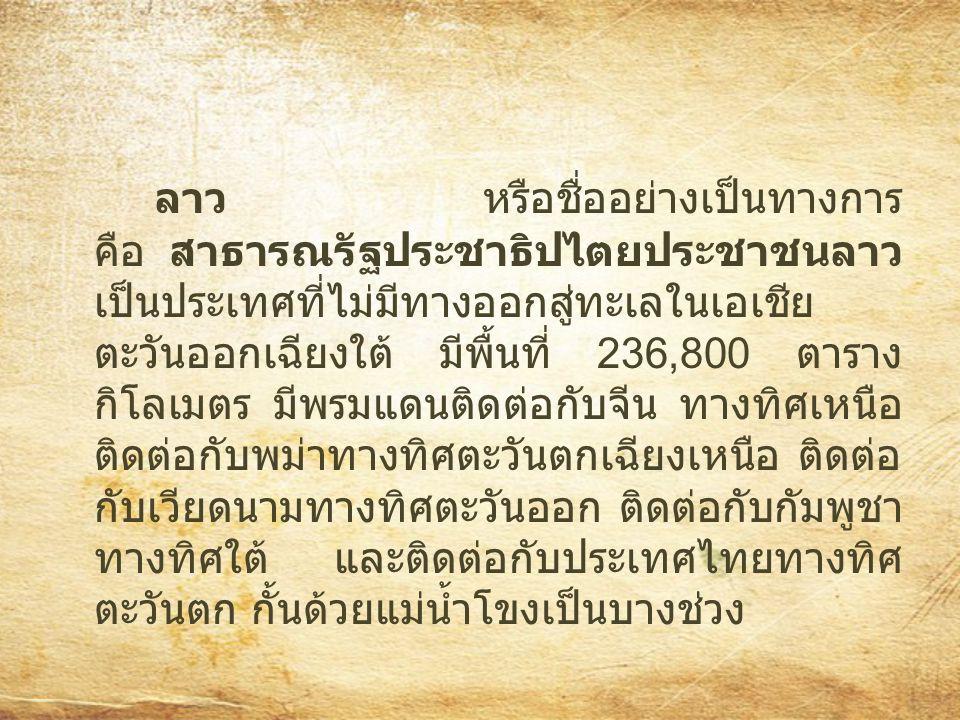 ลาว หรือชื่ออย่างเป็นทางการ คือ สาธารณรัฐประชาธิปไตยประชาชนลาว เป็นประเทศที่ไม่มีทางออกสู่ทะเลในเอเชีย ตะวันออกเฉียงใต้ มีพื้นที่ 236,800 ตาราง กิโลเม