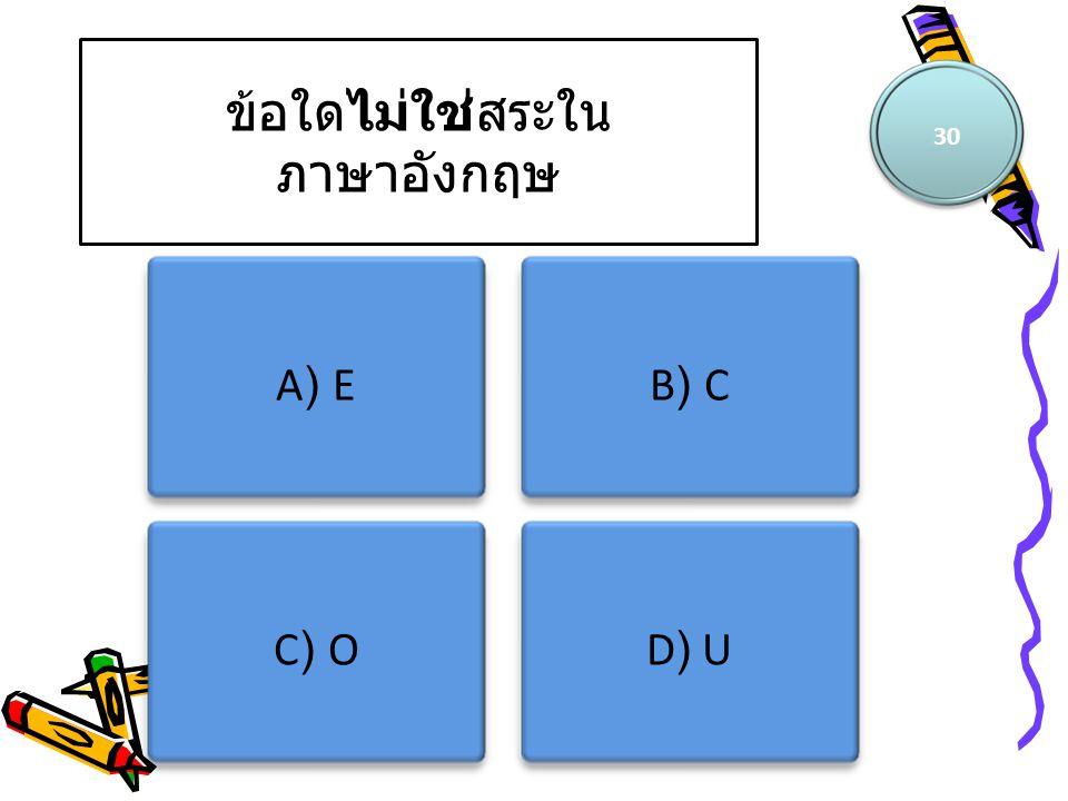 ข้อใดไม่ใช่สระใน ภาษาอังกฤษ 30 A) EB) C C) OD) U