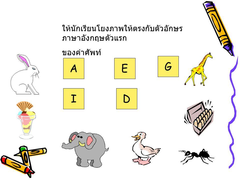 ให้นักเรียนโยงภาพให้ตรงกับตัวอักษร ภาษาอังกฤษตัวแรก ของคำศัพท์ A I E D G