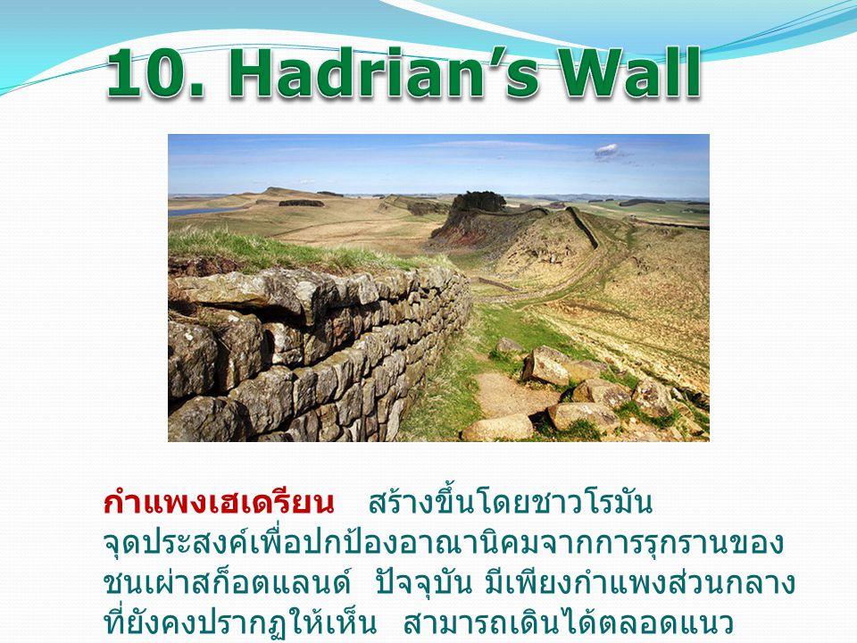 กำแพงเฮเดรียน สร้างขึ้นโดยชาวโรมัน จุดประสงค์เพื่อปกป้องอาณานิคมจากการรุกรานของ ชนเผ่าสก็อตแลนด์ ปัจจุบัน มีเพียงกำแพงส่วนกลาง ที่ยังคงปรากฏให้เห็น สา