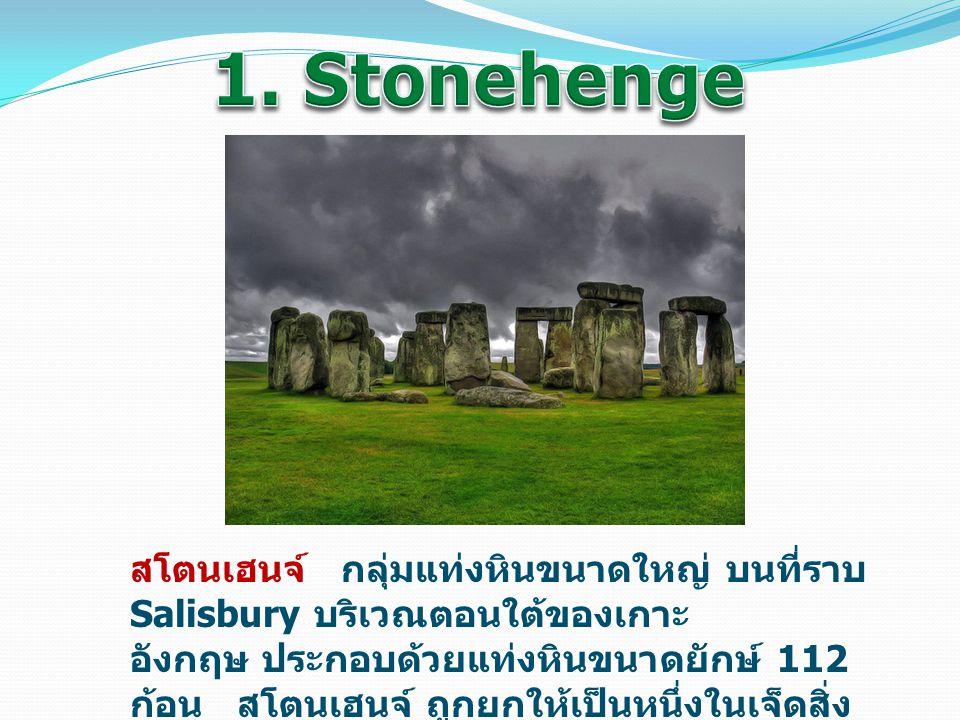 สโตนเฮนจ์ กลุ่มแท่งหินขนาดใหญ่ บนที่ราบ Salisbury บริเวณตอนใต้ของเกาะ อังกฤษ ประกอบด้วยแท่งหินขนาดยักษ์ 112 ก้อน สโตนเฮนจ์ ถูกยกให้เป็นหนึ่งในเจ็ดสิ่ง