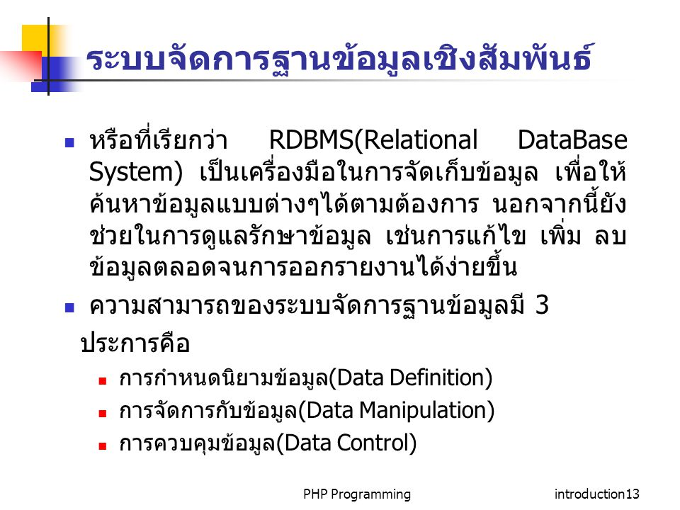 PHP Programmingintroduction13 ระบบจัดการฐานข้อมูลเชิงสัมพันธ์ หรือที่เรียกว่า RDBMS(Relational DataBase System) เป็นเครื่องมือในการจัดเก็บข้อมูล เพื่อให้ ค้นหาข้อมูลแบบต่างๆได้ตามต้องการ นอกจากนี้ยัง ช่วยในการดูแลรักษาข้อมูล เช่นการแก้ไข เพิ่ม ลบ ข้อมูลตลอดจนการออกรายงานได้ง่ายขึ้น ความสามารถของระบบจัดการฐานข้อมูลมี 3 ประการคือ การกำหนดนิยามข้อมูล(Data Definition) การจัดการกับข้อมูล(Data Manipulation) การควบคุมข้อมูล(Data Control)