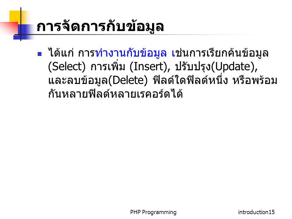 PHP Programmingintroduction15 การจัดการกับข้อมูล ได้แก่ การทำงานกับข้อมูล เช่นการเรียกค้นข้อมูล (Select) การเพิ่ม (Insert), ปรับปรุง(Update), และลบข้อมูล(Delete) ฟิลด์ใดฟิลด์หนึ่ง หรือพร้อม กันหลายฟิลด์หลายเรคอร์ดได้